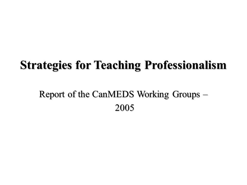 Strategies for Teaching Professionalism Report of the CanMEDS Working Groups – 2005 2005