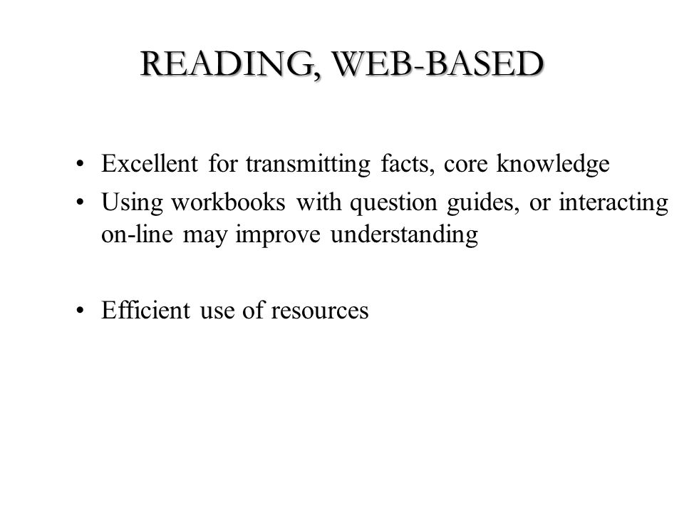 READING, WEB-BASED Excellent for transmitting facts, core knowledge Using workbooks with question guides, or interacting on-line may improve understanding Efficient use of resources