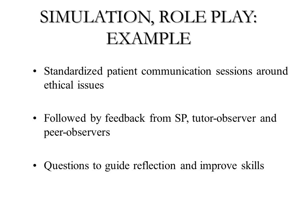 SIMULATION, ROLE PLAY: EXAMPLE Standardized patient communication sessions around ethical issues Followed by feedback from SP, tutor-observer and peer-observers Questions to guide reflection and improve skills