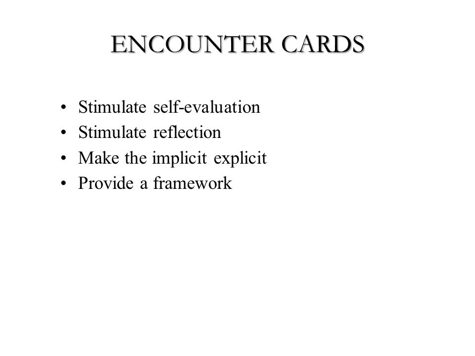 ENCOUNTER CARDS Stimulate self-evaluation Stimulate reflection Make the implicit explicit Provide a framework