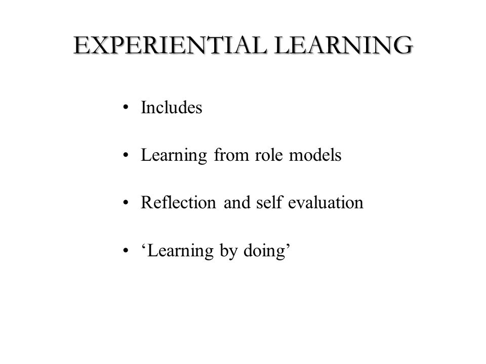 EXPERIENTIAL LEARNING Includes Learning from role models Reflection and self evaluation 'Learning by doing'