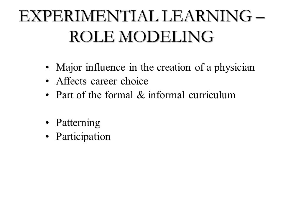 EXPERIMENTIAL LEARNING – ROLE MODELING Major influence in the creation of a physician Affects career choice Part of the formal & informal curriculum Patterning Participation