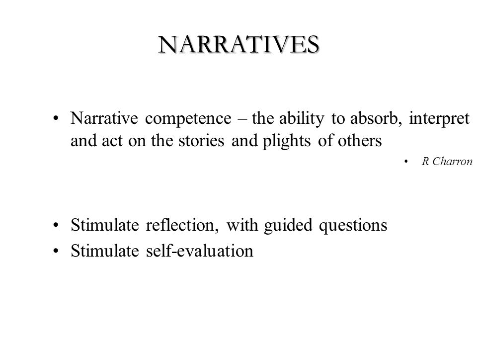 NARRATIVES Narrative competence – the ability to absorb, interpret and act on the stories and plights of others R Charron Stimulate reflection, with guided questions Stimulate self-evaluation