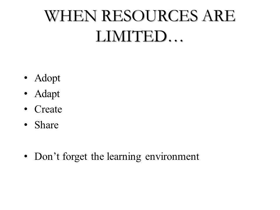 WHEN RESOURCES ARE LIMITED… Adopt Adapt Create Share Don't forget the learning environment