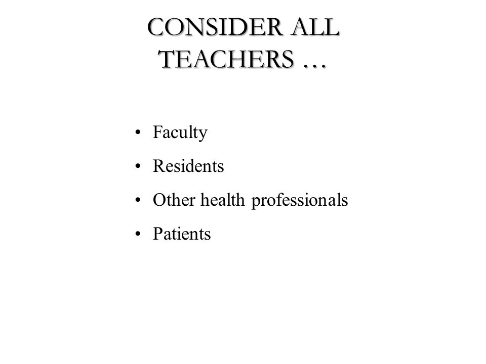 CONSIDER ALL TEACHERS … Faculty Residents Other health professionals Patients
