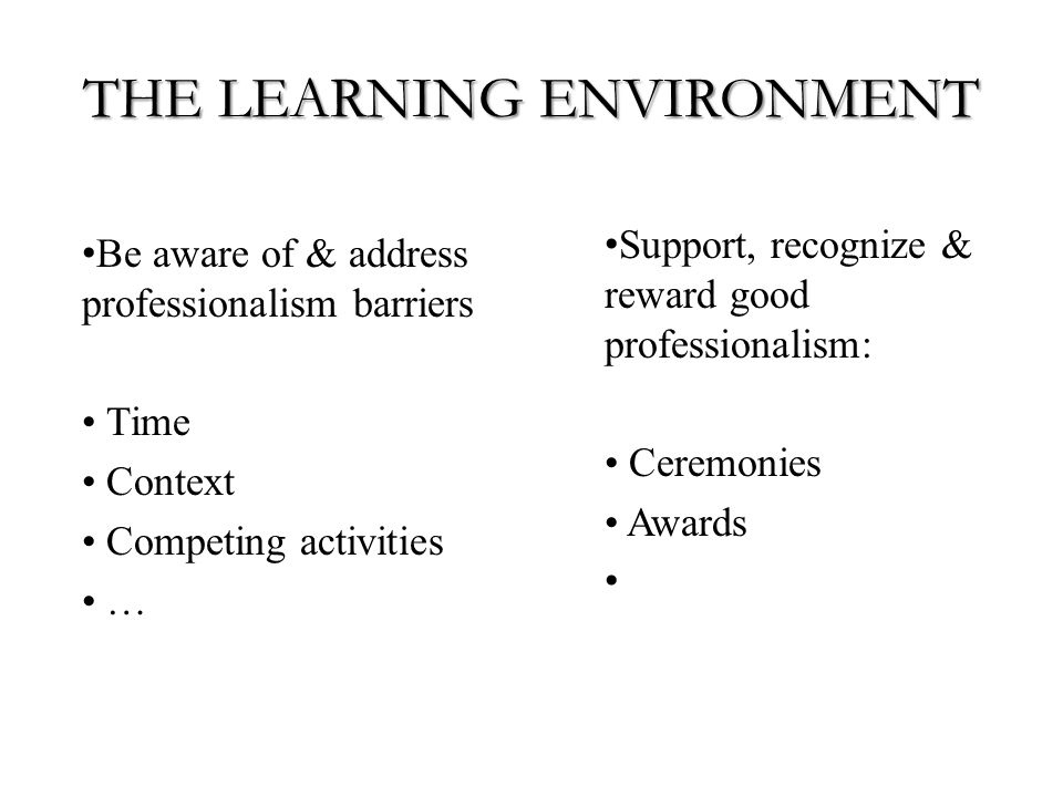 THE LEARNING ENVIRONMENT Be aware of & address professionalism barriers Time Context Competing activities … Support, recognize & reward good professionalism: Ceremonies Awards