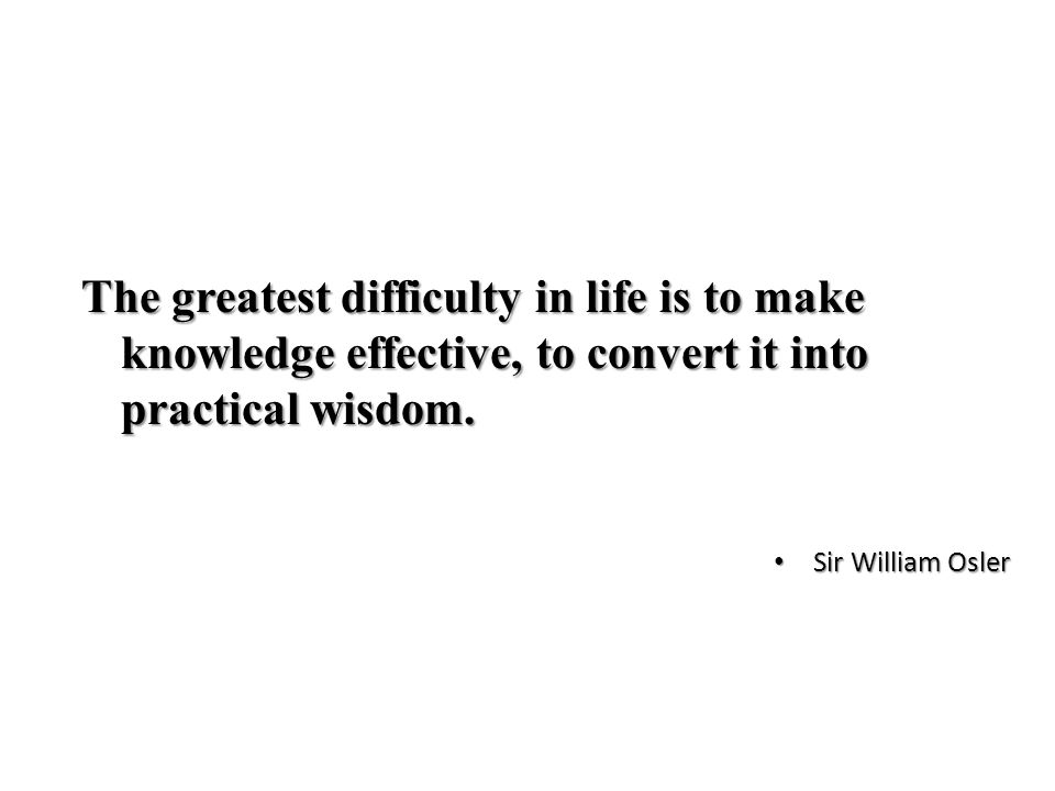 The greatest difficulty in life is to make knowledge effective, to convert it into practical wisdom.