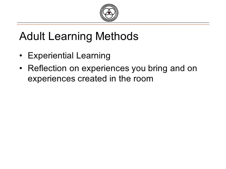 Adult Learning Methods Experiential Learning Reflection on experiences you bring and on experiences created in the room