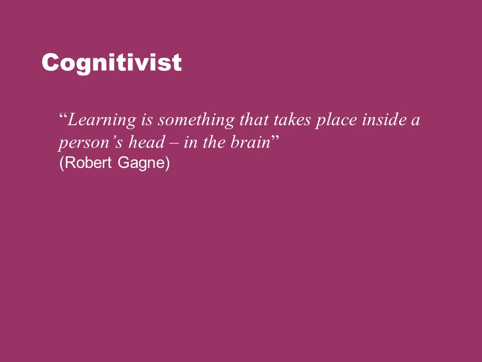 """Cognitivist """"Learning is something that takes place inside a person's head – in the brain"""" (Robert Gagne)"""