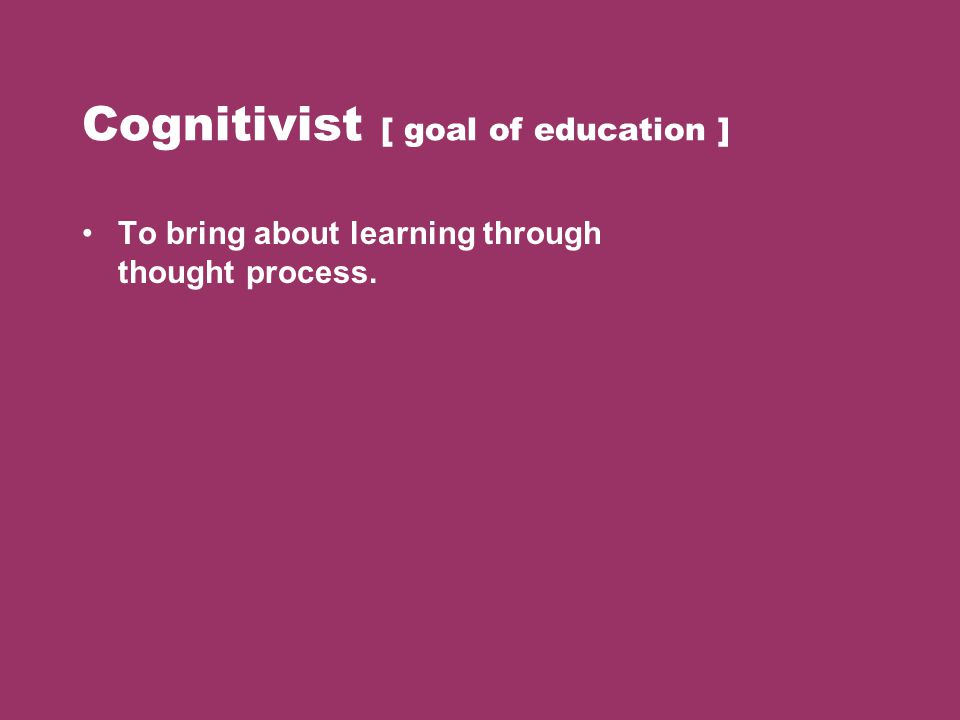 Cognitivist [ goal of education ] To bring about learning through thought process.