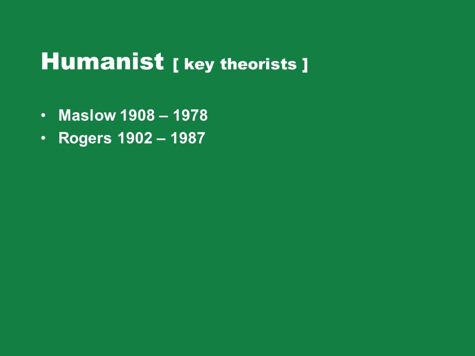 Humanist [ key theorists ] Maslow 1908 – 1978 Rogers 1902 – 1987