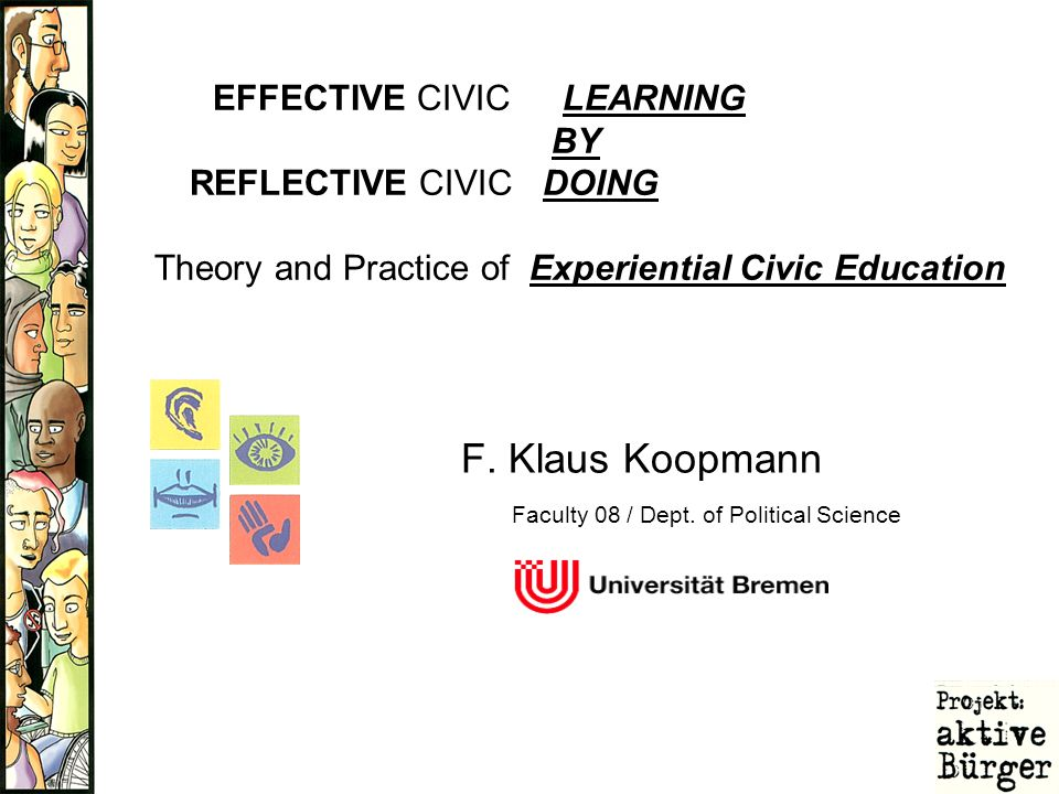 F. Klaus Koopmann EFFECTIVE CIVIC LEARNING BY REFLECTIVE CIVIC DOING Theory and Practice of Experiential Civic Education Faculty 08 / Dept. of Politic
