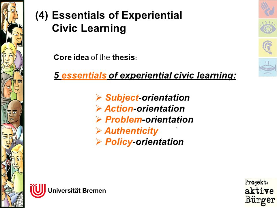 . Core idea of the thesis : 5 essentials of experiential civic learning:  Subject-orientation  Action-orientation  Problem-orientation  Authentici