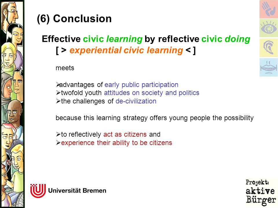 Effective civic learning by reflective civic doing [ > experiential civic learning < ] meets  advantages of early public participation  twofold youth attitudes on society and politics  the challenges of de-civilization because this learning strategy offers young people the possibility  to reflectively act as citizens and  experience their ability to be citizens (6) Conclusion