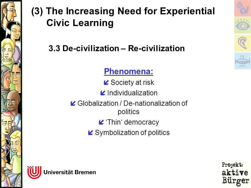 (3)The Increasing Need for Experiential Civic Learning Phenomena: í Society at risk í Individualization í Globalization / De-nationalization of politics í 'Thin' democracy í Symbolization of politics 3.3 De-civilization – Re-civilization