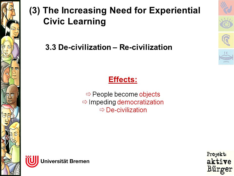 (3)The Increasing Need for Experiential Civic Learning Effects:  People become objects  Impeding democratization  De-civilization 3.3 De-civilization – Re-civilization