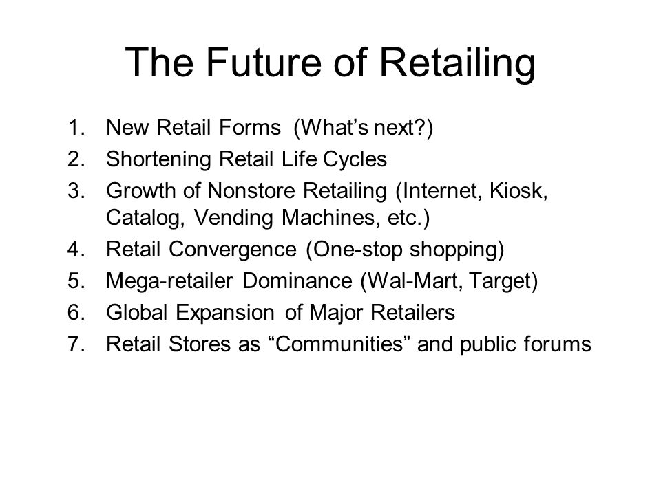 The Future of Retailing 1.New Retail Forms (What's next ) 2.Shortening Retail Life Cycles 3.Growth of Nonstore Retailing (Internet, Kiosk, Catalog, Vending Machines, etc.) 4.Retail Convergence (One-stop shopping) 5.Mega-retailer Dominance (Wal-Mart, Target) 6.Global Expansion of Major Retailers 7.Retail Stores as Communities and public forums
