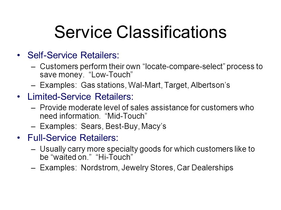 "Service Classifications Self-Service Retailers: –Customers perform their own ""locate-compare-select"" process to save money. ""Low-Touch"" –Examples: Gas"