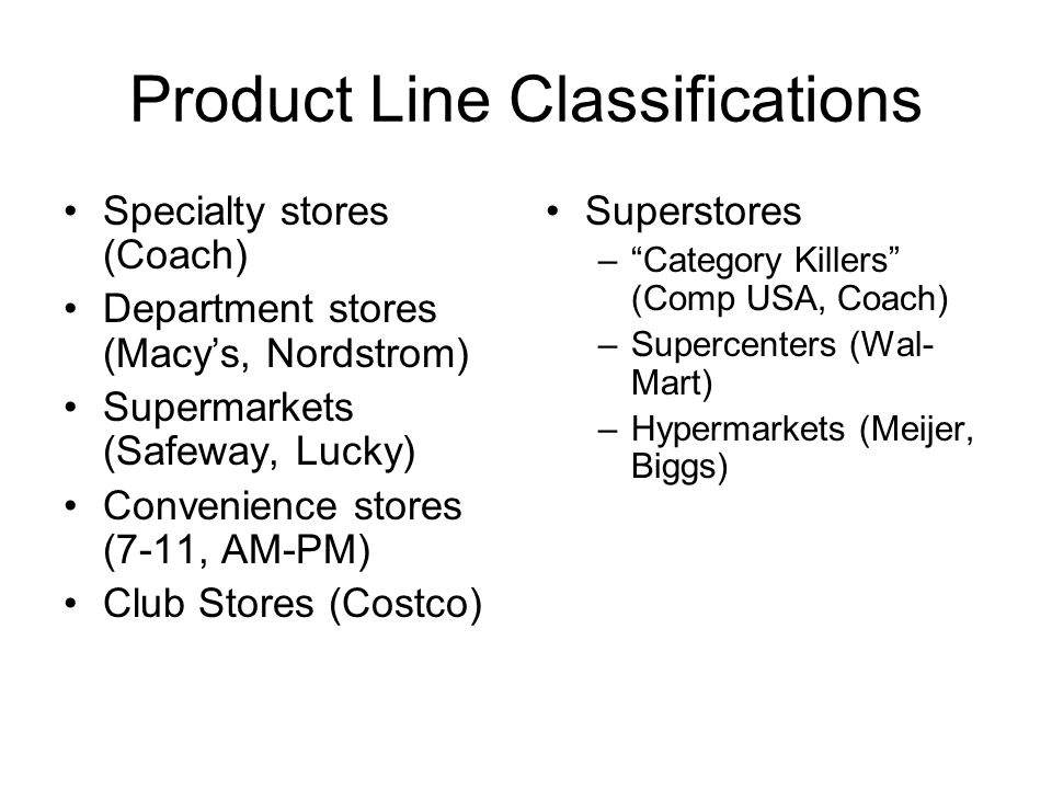 Product Line Classifications Specialty stores (Coach) Department stores (Macy's, Nordstrom) Supermarkets (Safeway, Lucky) Convenience stores (7-11, AM-PM) Club Stores (Costco) Superstores – Category Killers (Comp USA, Coach) –Supercenters (Wal- Mart) –Hypermarkets (Meijer, Biggs)