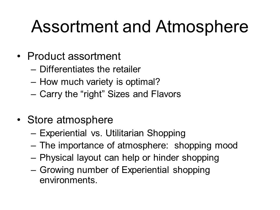 Assortment and Atmosphere Product assortment –Differentiates the retailer –How much variety is optimal.