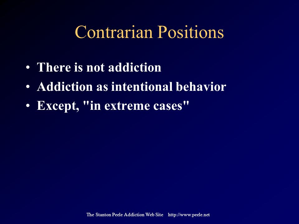 The Stanton Peele Addiction Web Site http://www.peele.net Contrarian Positions There is not addiction Addiction as intentional behavior Except, in extreme cases