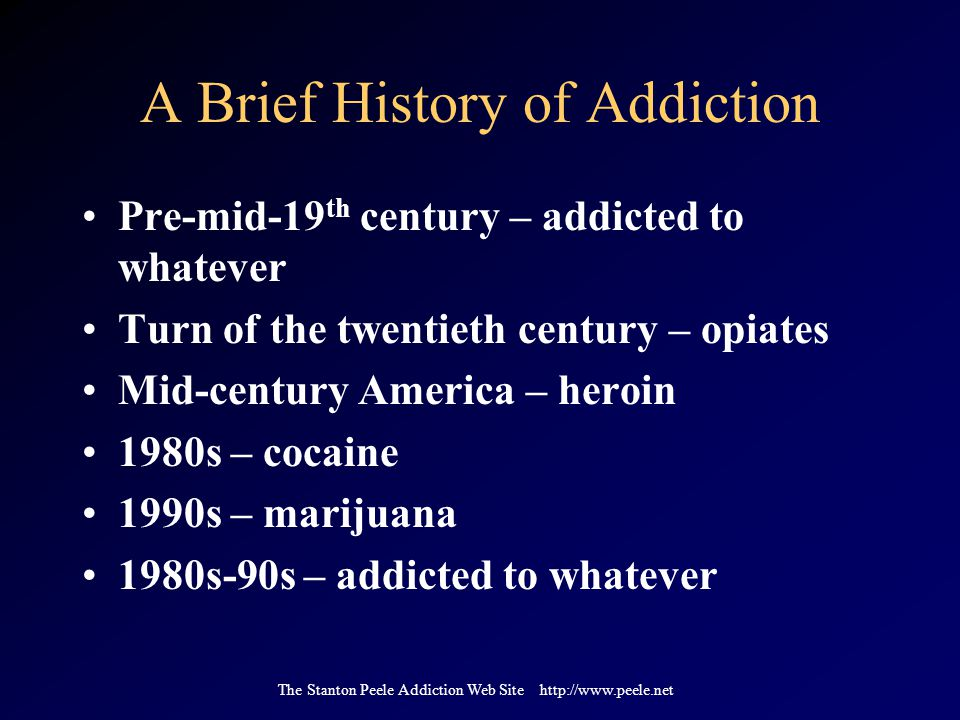 The Stanton Peele Addiction Web Site http://www.peele.net A Brief History of Addiction Pre-mid-19 th century – addicted to whatever Turn of the twentieth century – opiates Mid-century America – heroin 1980s – cocaine 1990s – marijuana 1980s-90s – addicted to whatever