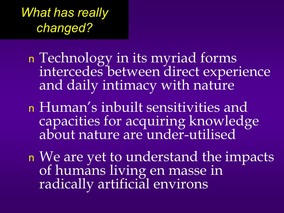n Technology in its myriad forms intercedes between direct experience and daily intimacy with nature n Human's inbuilt sensitivities and capacities for acquiring knowledge about nature are under-utilised n We are yet to understand the impacts of humans living en masse in radically artificial environs