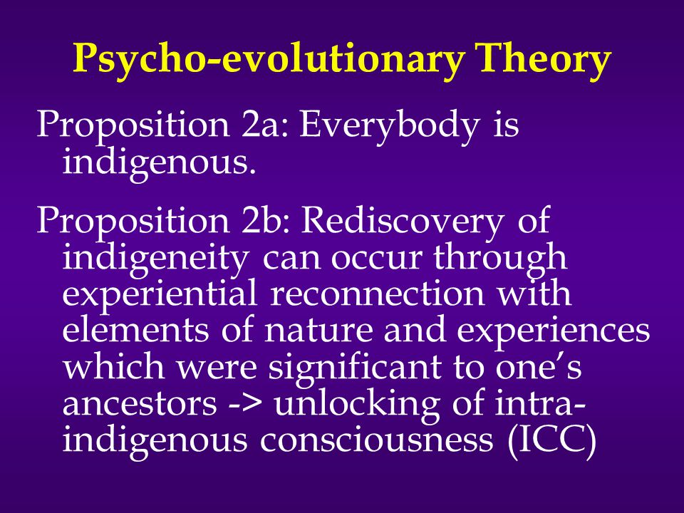 Psycho-evolutionary Theory Proposition 2a: Everybody is indigenous.
