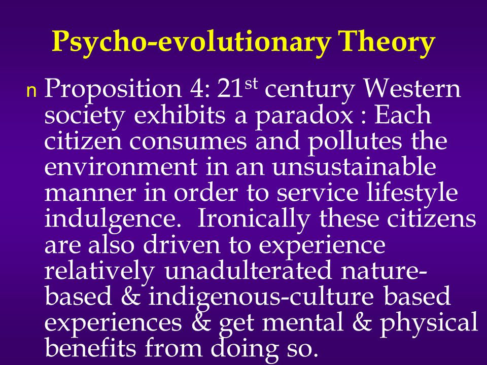 Psycho-evolutionary Theory n Proposition 4: 21 st century Western society exhibits a paradox : Each citizen consumes and pollutes the environment in an unsustainable manner in order to service lifestyle indulgence.