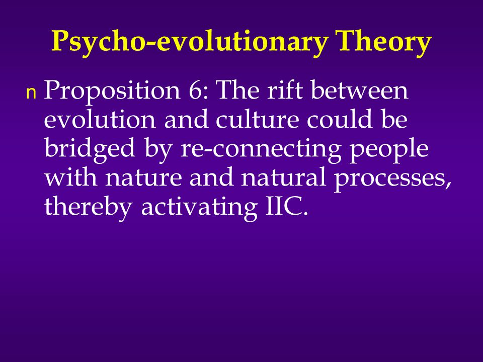 Psycho-evolutionary Theory n Proposition 6: The rift between evolution and culture could be bridged by re-connecting people with nature and natural processes, thereby activating IIC.