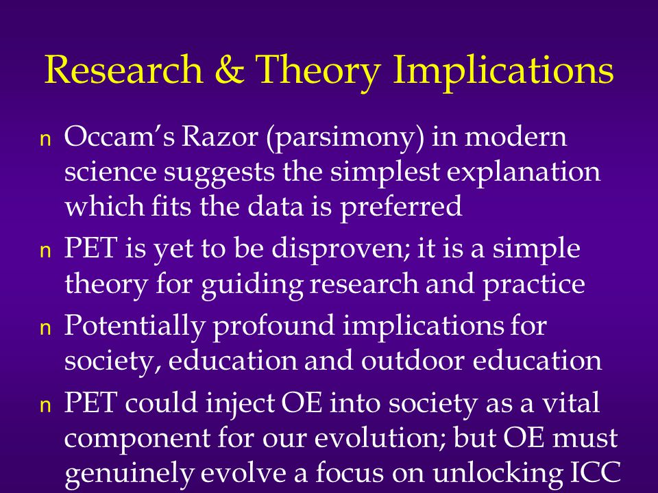 Research & Theory Implications n Occam's Razor (parsimony) in modern science suggests the simplest explanation which fits the data is preferred n PET is yet to be disproven; it is a simple theory for guiding research and practice n Potentially profound implications for society, education and outdoor education n PET could inject OE into society as a vital component for our evolution; but OE must genuinely evolve a focus on unlocking ICC