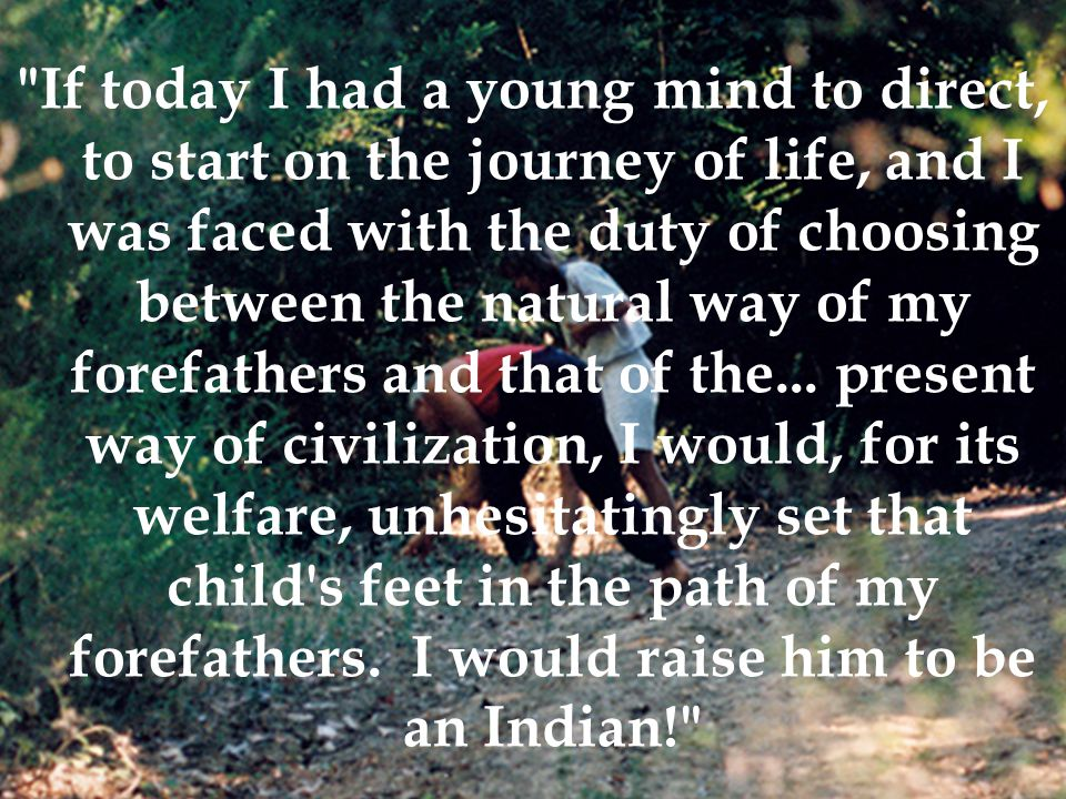 If today I had a young mind to direct, to start on the journey of life, and I was faced with the duty of choosing between the natural way of my forefathers and that of the...