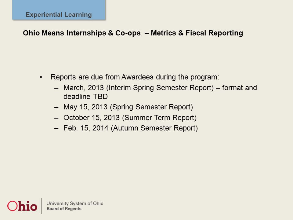 Experiential Learning Reports are due from Awardees during the program: –March, 2013 (Interim Spring Semester Report) – format and deadline TBD –May 15, 2013 (Spring Semester Report) –October 15, 2013 (Summer Term Report) –Feb.
