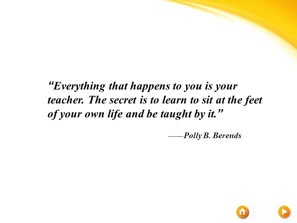 """"""" Everything that happens to you is your teacher. The secret is to learn to sit at the feet of your own life and be taught by it. """" Polly B. Berends"""