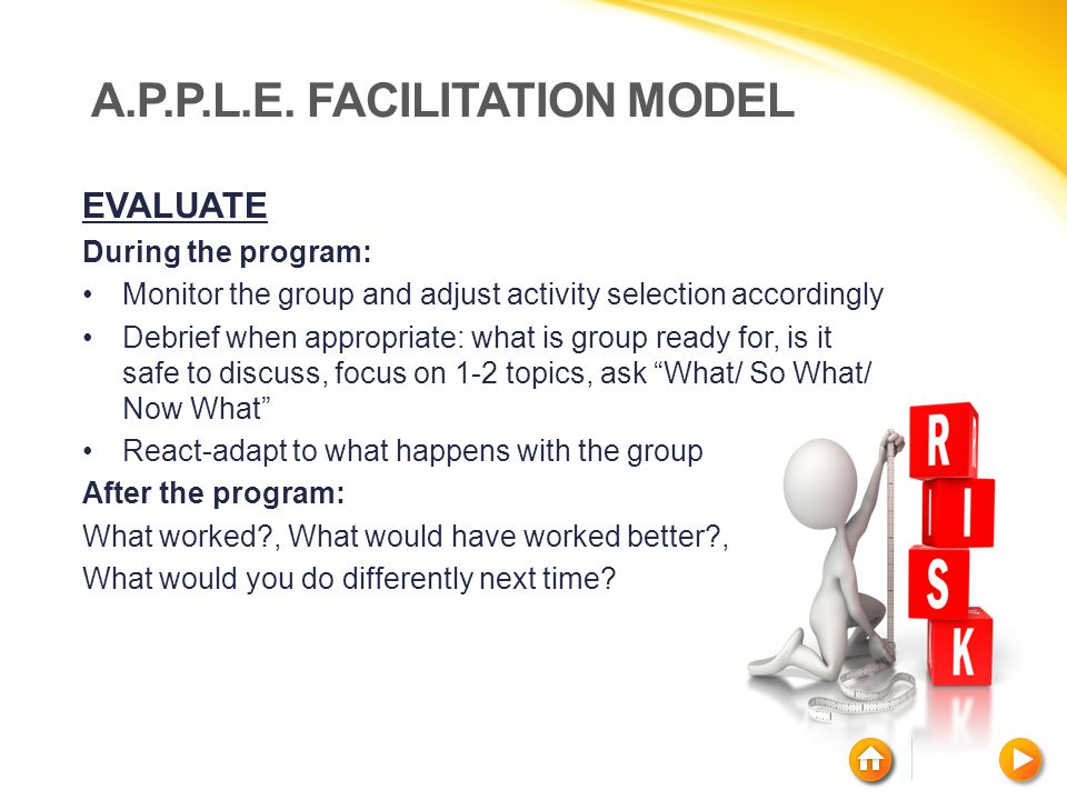 A.P.P.L.E. FACILITATION MODEL EVALUATE During the program: Monitor the group and adjust activity selection accordingly Debrief when appropriate: what