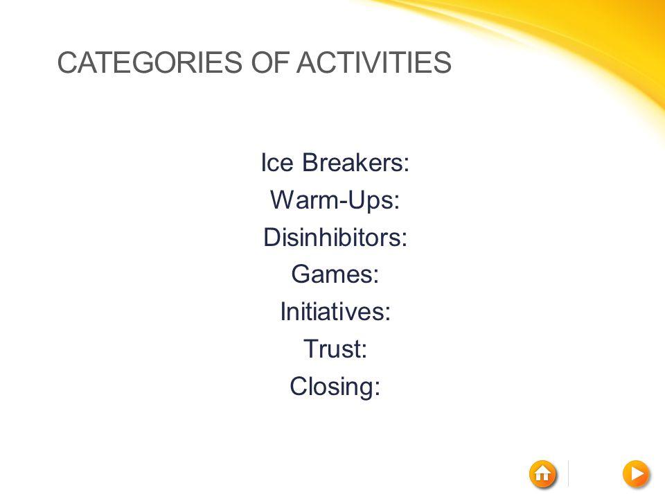 CATEGORIES OF ACTIVITIES Ice Breakers: Warm-Ups: Disinhibitors: Games: Initiatives: Trust: Closing: