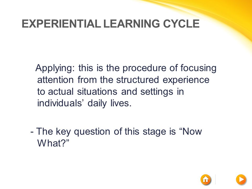 EXPERIENTIAL LEARNING CYCLE Applying: this is the procedure of focusing attention from the structured experience to actual situations and settings in