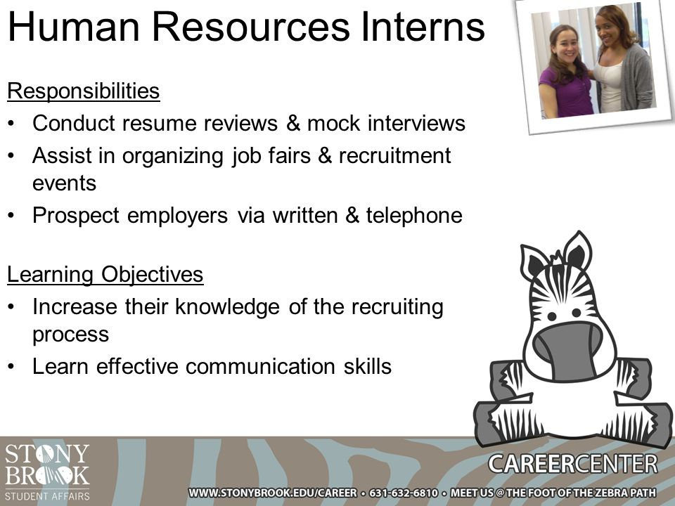 Human Resources Interns Responsibilities Conduct resume reviews & mock interviews Assist in organizing job fairs & recruitment events Prospect employers via written & telephone Learning Objectives Increase their knowledge of the recruiting process Learn effective communication skills