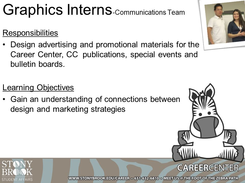 Graphics Interns -Communications Team Responsibilities Design advertising and promotional materials for the Career Center, CC publications, special events and bulletin boards.