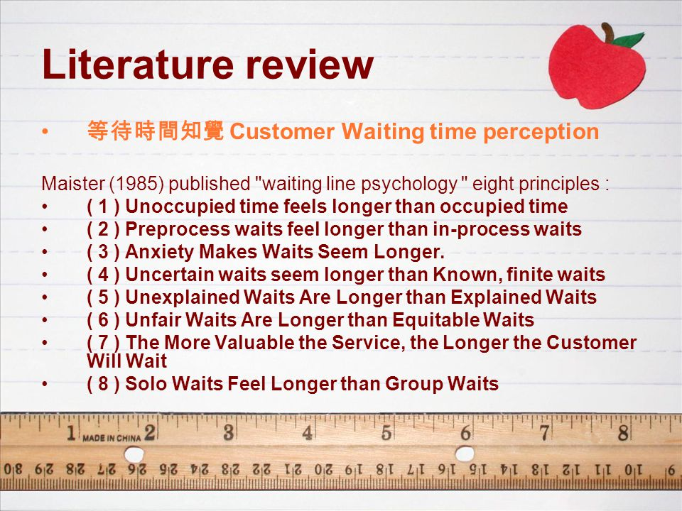 Literature review 等待時間知覺 Customer Waiting time perception Maister (1985) published waiting line psychology eight principles : ( 1 ) Unoccupied time feels longer than occupied time ( 2 ) Preprocess waits feel longer than in-process waits ( 3 ) Anxiety Makes Waits Seem Longer.