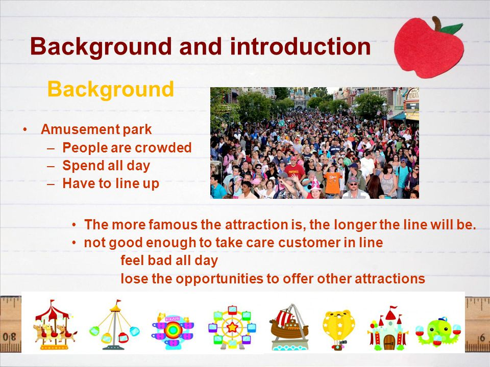 Background and introduction Background Amusement park –People are crowded –Spend all day –Have to line up The more famous the attraction is, the longer the line will be.