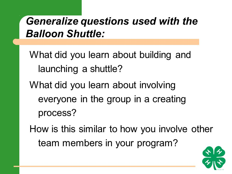 Generalize questions used with the Balloon Shuttle: What did you learn about building and launching a shuttle.
