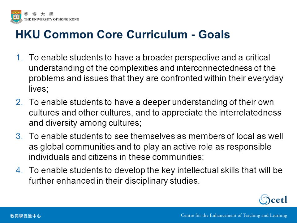 HKU Common Core Curriculum - Goals 1.To enable students to have a broader perspective and a critical understanding of the complexities and interconnectedness of the problems and issues that they are confronted within their everyday lives; 2.To enable students to have a deeper understanding of their own cultures and other cultures, and to appreciate the interrelatedness and diversity among cultures; 3.To enable students to see themselves as members of local as well as global communities and to play an active role as responsible individuals and citizens in these communities; 4.To enable students to develop the key intellectual skills that will be further enhanced in their disciplinary studies.