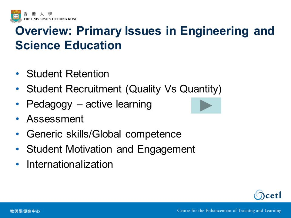 Overview: Primary Issues in Engineering and Science Education Student Retention Student Recruitment (Quality Vs Quantity) Pedagogy – active learning Assessment Generic skills/Global competence Student Motivation and Engagement Internationalization