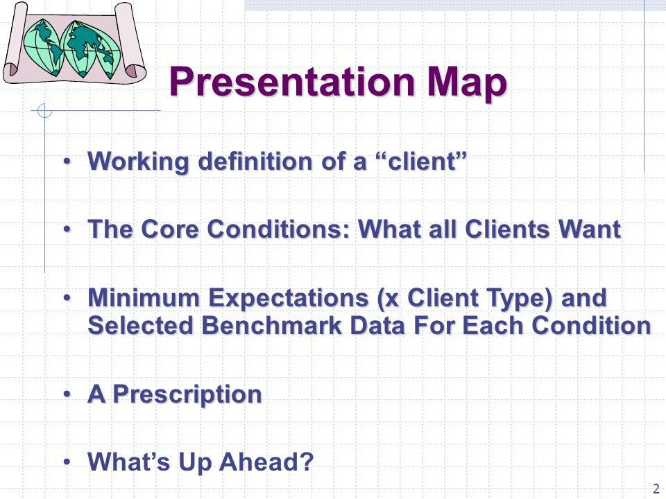 2 Presentation Map Working definition of a client Working definition of a client The Core Conditions: What all Clients WantThe Core Conditions: What all Clients Want Minimum Expectations (x Client Type) and Selected Benchmark Data For Each ConditionMinimum Expectations (x Client Type) and Selected Benchmark Data For Each Condition A PrescriptionA Prescription What's Up Ahead