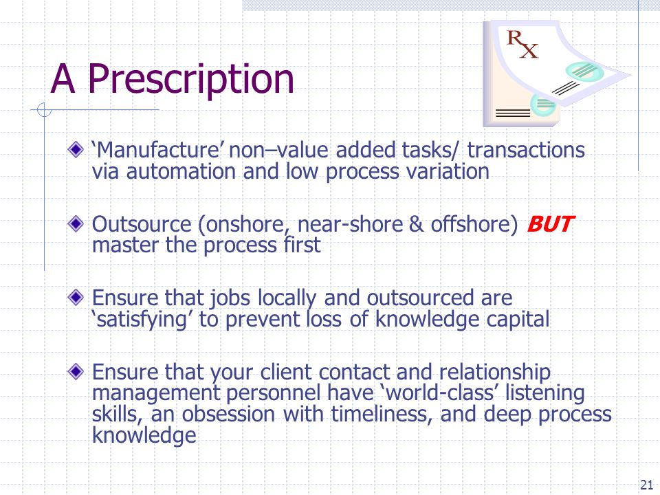 21 A Prescription 'Manufacture' non–value added tasks/ transactions via automation and low process variation Outsource (onshore, near-shore & offshore) BUT master the process first Ensure that jobs locally and outsourced are 'satisfying' to prevent loss of knowledge capital Ensure that your client contact and relationship management personnel have 'world-class' listening skills, an obsession with timeliness, and deep process knowledge