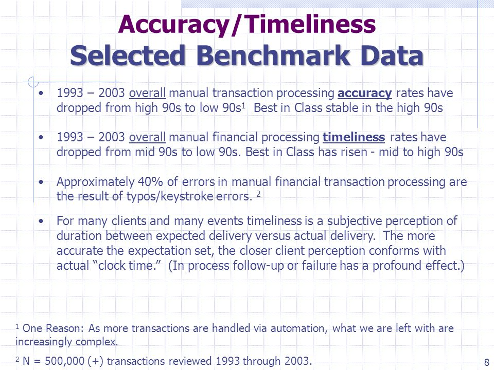 8 Accuracy/Timeliness Selected Benchmark Data 1993 – 2003 overall manual transaction processing accuracy rates have dropped from high 90s to low 90s 1 Best in Class stable in the high 90s 1993 – 2003 overall manual financial processing timeliness rates have dropped from mid 90s to low 90s.