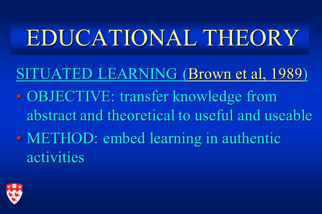 EDUCATIONAL THEORY EDUCATIONAL THEORY SITUATED LEARNING (Brown et al, 1989) OBJECTIVE: transfer knowledge from abstract and theoretical to useful and useableOBJECTIVE: transfer knowledge from abstract and theoretical to useful and useable METHOD: embed learning in authentic activitiesMETHOD: embed learning in authentic activities