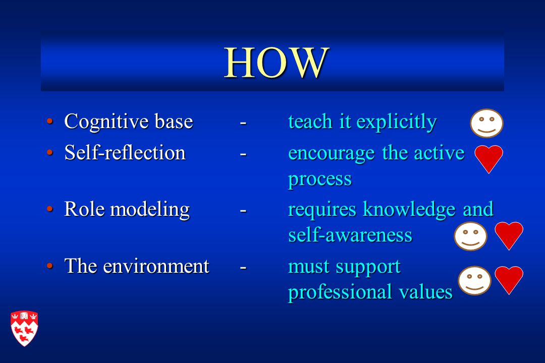 HOW HOW Cognitive base -teach it explicitlyCognitive base -teach it explicitly Self-reflection -encourage the active processSelf-reflection -encourage the active process Role modeling -requires knowledge and self-awarenessRole modeling -requires knowledge and self-awareness The environment -must support professional valuesThe environment -must support professional values