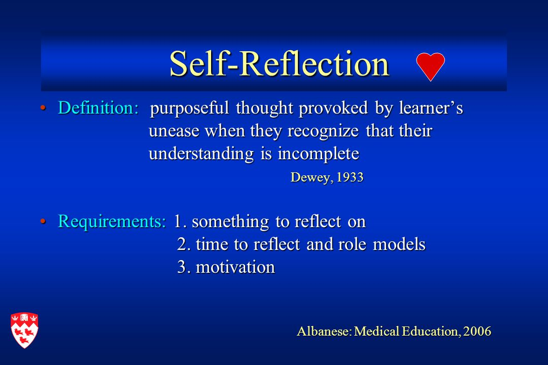 Self-Reflection Self-Reflection Definition: purposeful thought provoked by learner'sDefinition: purposeful thought provoked by learner's unease when they recognize that their unease when they recognize that their understanding is incomplete understanding is incomplete Dewey, 1933 Dewey, 1933 Requirements: 1.